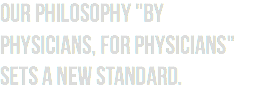 "Our philosophy ""By physicians, for physicians"" sets a new standard."